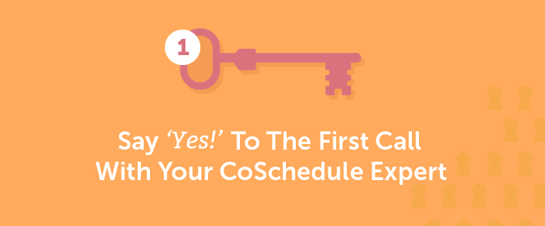 Say YES to the first call with a CoSchedule Expert.