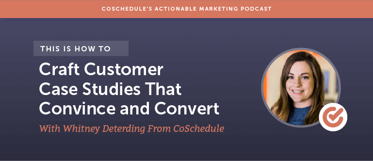 How to Craft Customer Case Studies That Convince And Convert With Whitney Deterding From CoSchedule [AMP 104]