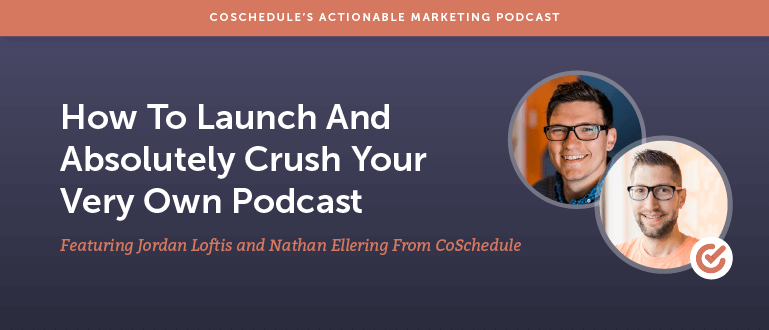 How To Launch And Absolutely Crush Your Very Own Podcast with Nathan Ellering and Jordon Loftis From CoSchedule [AMP 106]