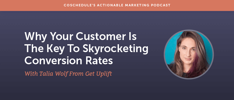 Why Your Customer Is The Key To Skyrocketing Conversion Rates with Talia Wolf from Get UpLift [AMP 107]