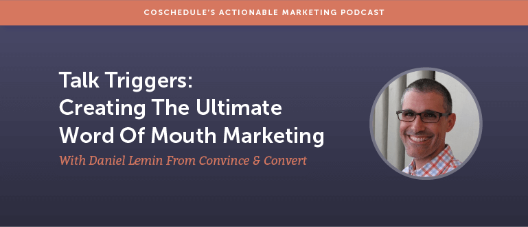 Talk Triggers: Creating The Ultimate Word Of Mouth Marketing With Daniel Lemin From Convince & Convert [AMP 108]