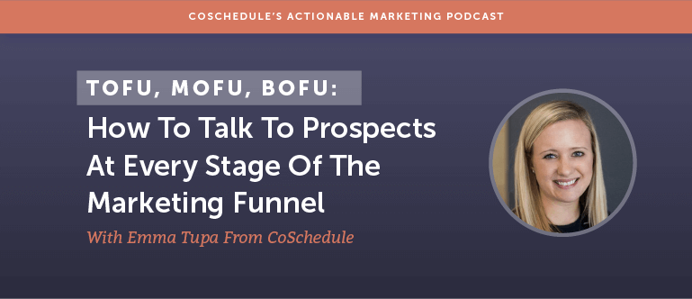 TOFU, MOFU, BOFU: How To Talk To Prospects At Every Stage Of The Marketing Funnel With Emma Tupa From CoSchedule [AMP 109]