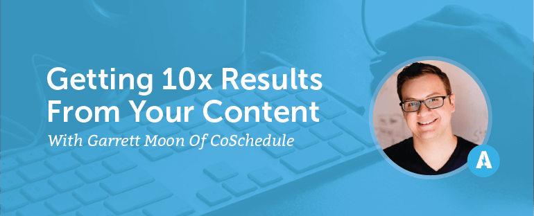 Getting 10X Results From Your Content With Garrett Moon of CoSchedule
