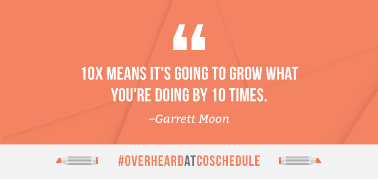 10X means it's going to grow what you're doing by 10 times.
