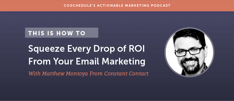 How To Squeeze Every Drop Of ROI From Your Email Marketing With Matthew Montoya From Constant Contact