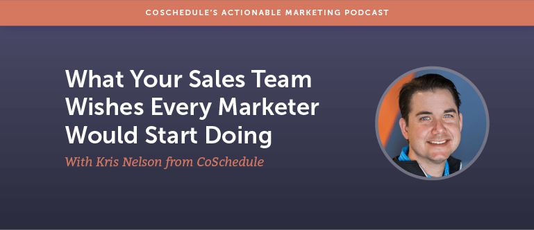 What Your Sales Team Wishes Every Marketer Would Start Doing with Kris Nelson From CoSchedule [AMP 111]