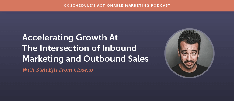 Accelerating Growth At The Intersection of Inbound Marketing and Outbound Sales With Steli Efti From Close.io [AMP 114]