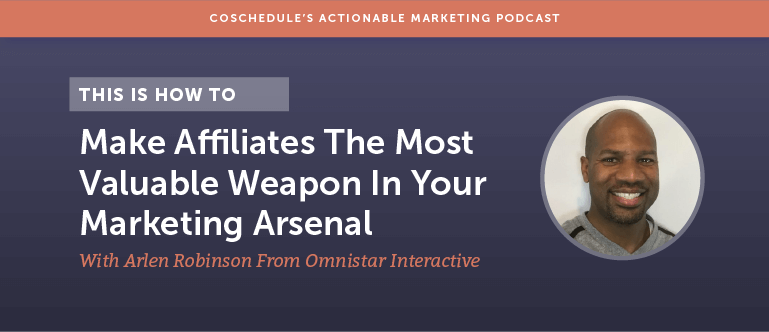 How To Make Affiliates The Most Valuable Weapon In Your Marketing Arsenal With Arlen Robinson From Omnistar Interactive [AMP  118]