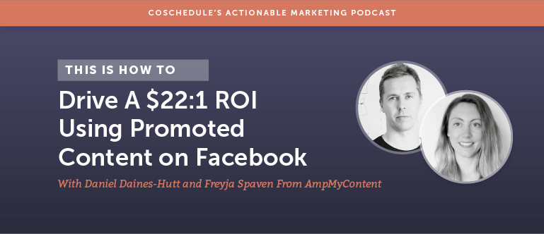 How To Drive a $22:1 ROI Using Promoted Content on Facebook With Daniel Daines-Hutt and Freyja Spaven From AmpMyContent [AMP 120]
