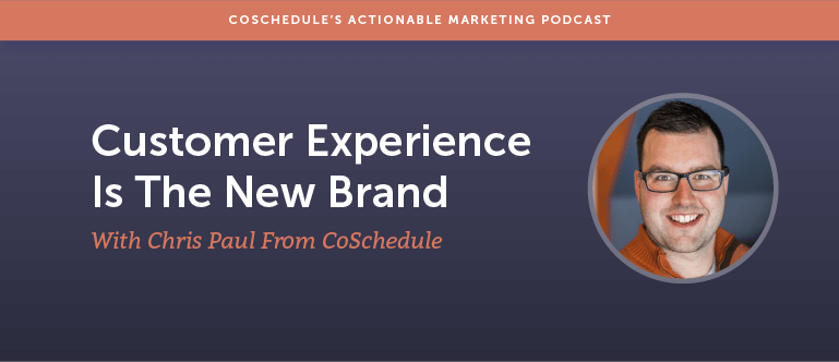 Customer Experience Is The New Brand With Chris Paul From CoSchedule [AMP 121]