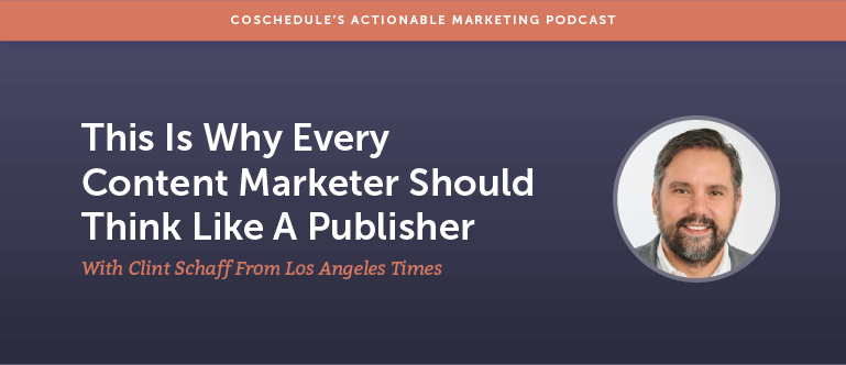 Why Every Content Marketer Should Think Like A Publisher With Clint Schaff From Los Angeles Times [AMP 123]