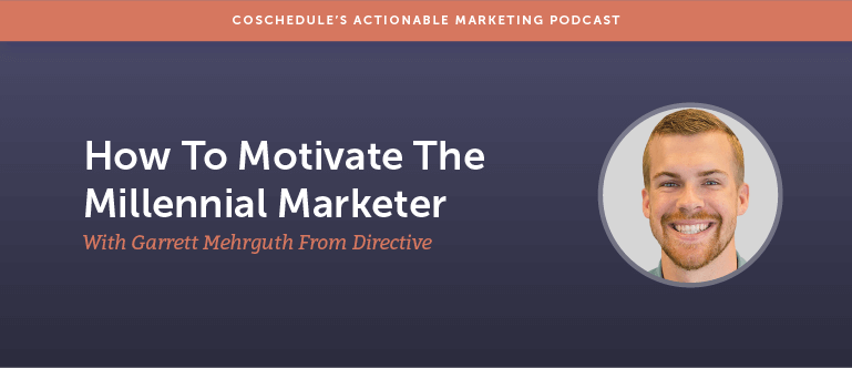 How To Motivate The Millennial Marketer With Garrett Mehrguth From Directive [AMP 125]