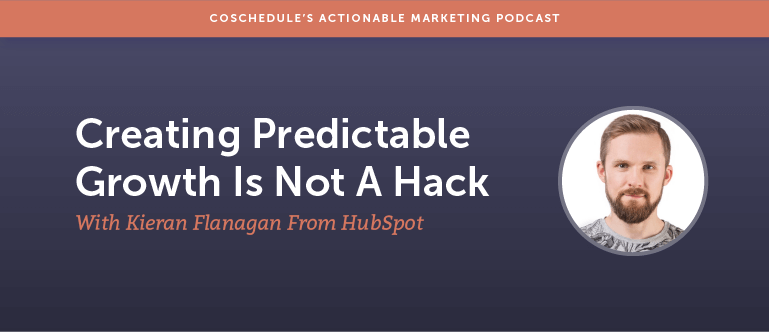 Creating Predictable Growth Is Not A Hack With Kieran Flanagan From HubSpot [AMP 126}