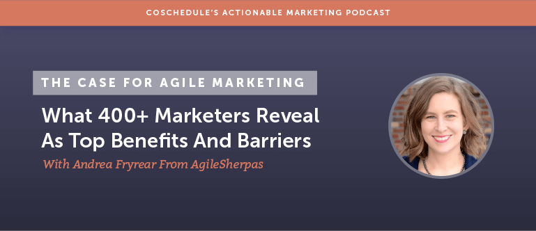 The Case For Agile Marketing: What 400+ Marketers Reveal As Top Benefits And Barriers With Andrea Fryrear From AgileSherpas [AMP 127]