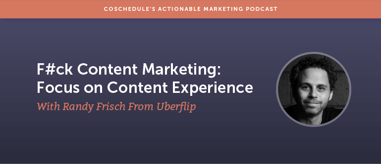 F#ck Content Marketing: Focus on Content Experience With Randy Frisch From Uberflip [AMP 128]