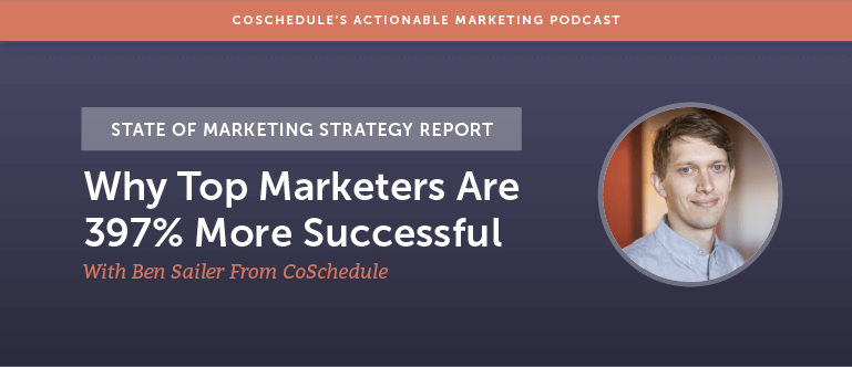 State of Marketing Strategy Report: Why Top Marketers Are 397% More Successful With Ben Sailer From CoSchedule [AMP 133]
