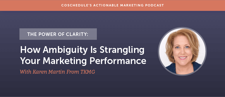 The Power Of Clarity: How Ambiguity Is Strangling Your Marketing Performance With Karen Martin From TKMG [AMP 138]