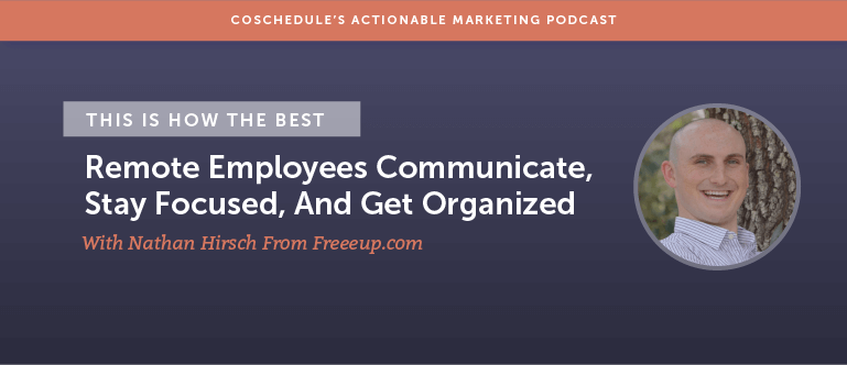 This Is How The Best Remote Employees Communicate, Stay Focused And Get Organized With Nathan Hirsch From Freeeup.com [AMP 134]