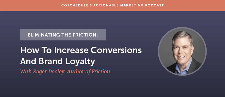 Eliminating The Friction: How To Increase Conversions And Brand Loyalty With Roger Dooley Author of Friction [AMP 136]