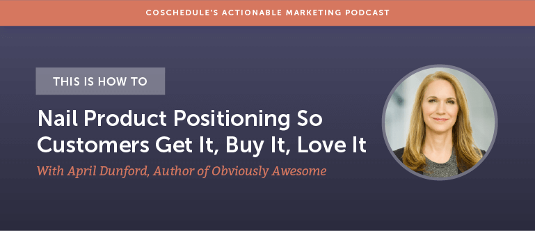 This Is How To Nail Product Positioning So Customers Get It, Buy It, Love It With April Dunford Author Of Obviously Awesome [AMP 139]
