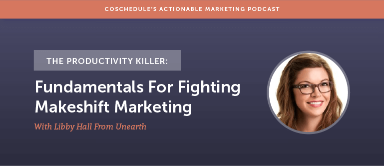 The Productivity Killer: Fundamentals For Fighting Makeshift Marketing With Libby Hall From Unearth [AMP 142]