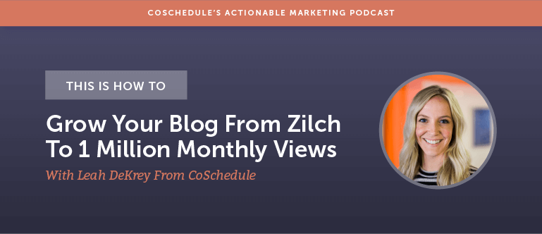 This is How To Grow Your Blog From Zilch To 1 Million Monthly Views With Leah DeKrey From CoSchedule [AMP 144]