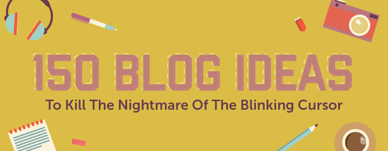 150+ Blog Ideas That Will Absolutely Kill Writers' Block