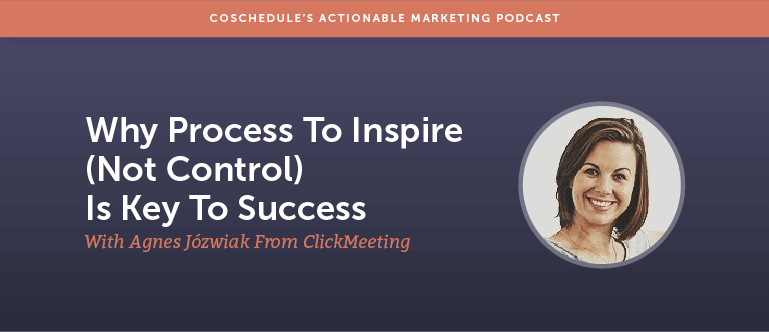 Why Process To Inspire (Not Control) Is Key To Success With Agnes Józwiak From ClickMeeting [AMP 153]