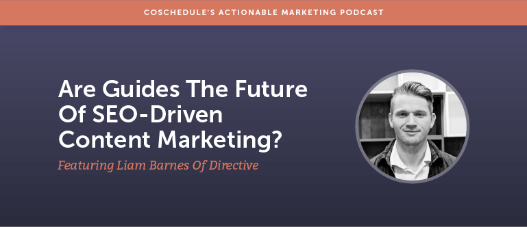 Are Guides The Future Of SEO-Driven Content Marketing? Featuring Liam Barnes of Directive [AMP 154]