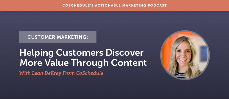 Customer Marketing: Helping Customers Discover More Value Through Content With Leah DeKrey From CoSchedule [AMP 155]