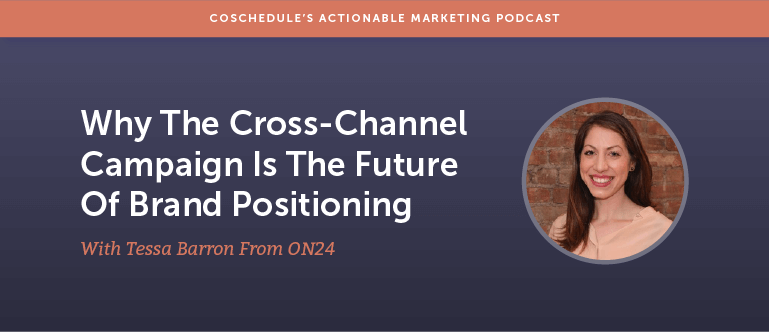 Why The Cross-Channel Campaign Is The Future Of Brand Positioning With Tessa Barron From On24 [AMP 159]