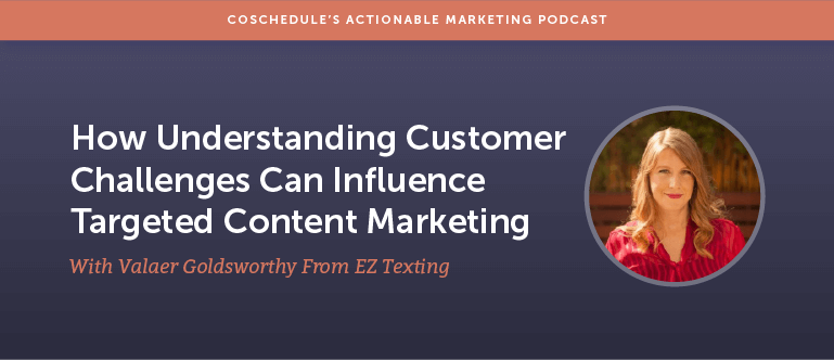 How Understanding Customer Challenges Can Influence Targeted Content Marketing With Valaer Goldsworthy From EZ Texting [AMP 160]