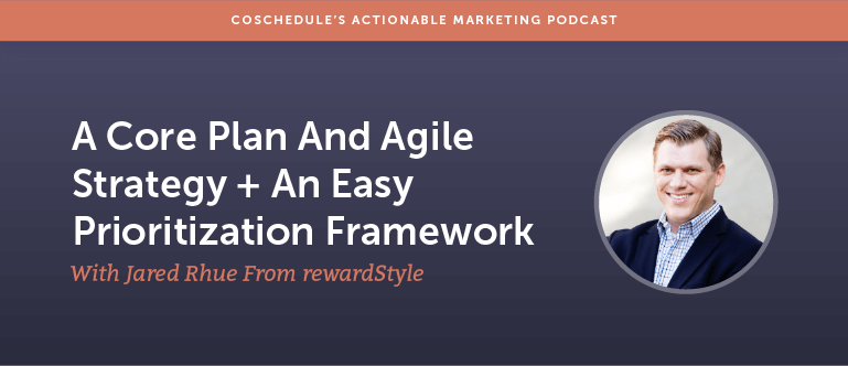 A Core Plan And Agile Strategy Plus An Easy Prioritization Framework With Jared Rhue From rewardStyle [AMP 161]