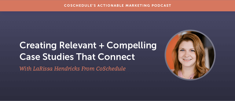 Creating Relevant + Compelling Case Studies That Connect With LaRissa Hendricks From CoSchedule [AMP 162]