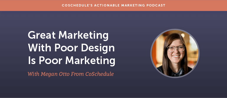 Great Marketing With Poor Design Is Poor Marketing With Megan Otto From CoSchedule [AMP 165]