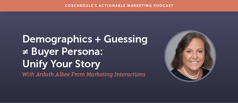 Demographics + Guessing ≠ Buyer Persona: Unify Your Story With Ardath Albee From Marketing Interactions [AMP 166]