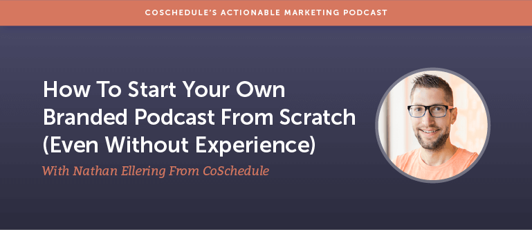 How to Start Your Own Branded Podcast From Scratch (Even Without Experience) With Nathan Ellering From CoSchedule [AMP 168]