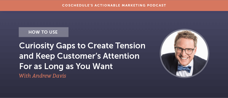 How to Use Curiosity Gaps to Create Tension and Keep Customer's Attention For as Long as You Want With Andrew Davis [AMP 169]