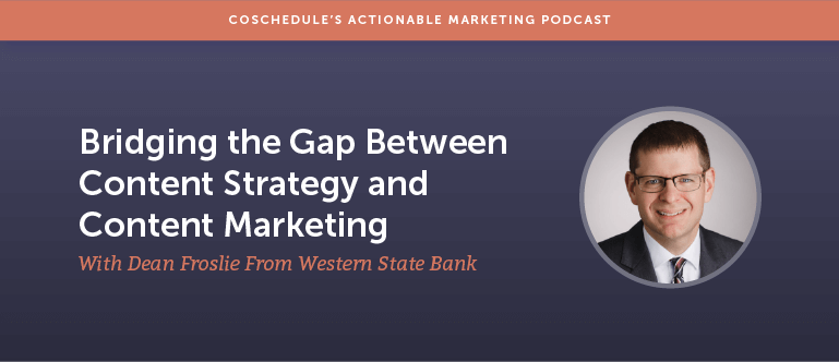 Bridging the Gap Between Content Strategy and Content Marketing With Dean Froslie From Western State Bank [AMP 171]