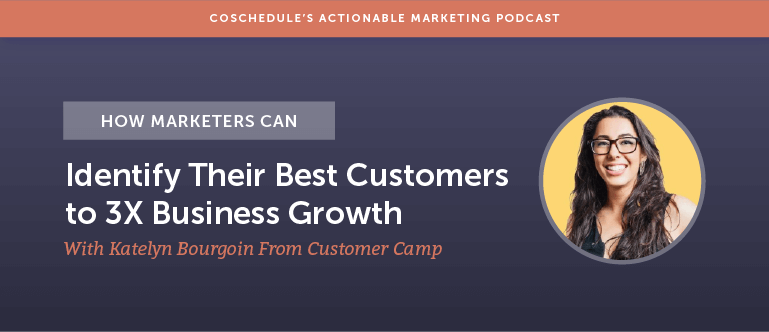 How Marketers Can Identify Their Best Customers to 3X Business Growth with Katelyn Bourgoin from Customer Camp