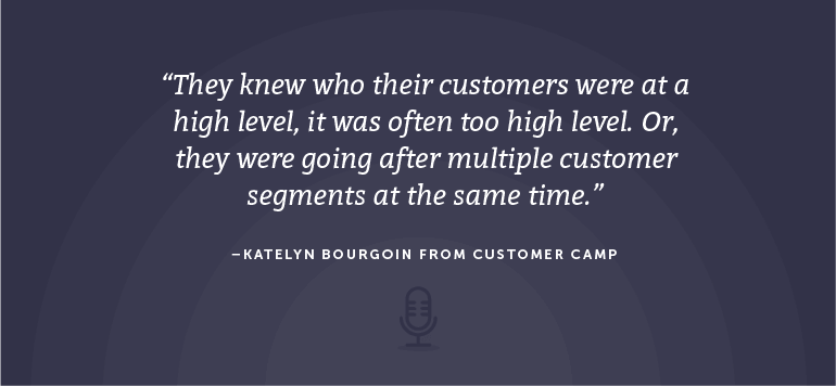 They knew who their customers were at a high level, it was often too high level. Or, they were going after multiple customer segments at the same time.