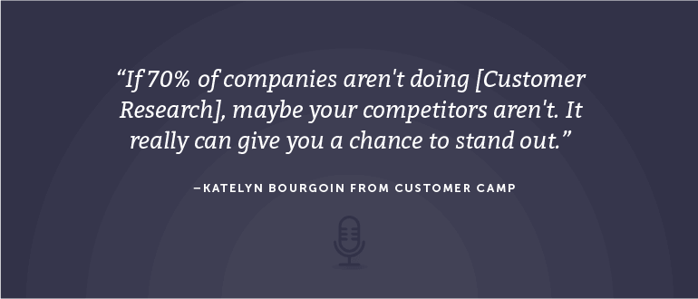 If 70% of companies aren't doing [Customer Research], maybe your competitors aren't. It really can give you a chance to stand out.