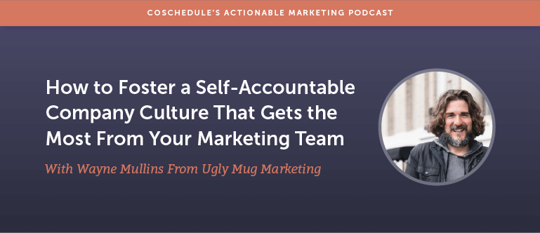 How to Foster a Self-Accountable Company Culture That Gets the Most From Your Marketing Team with Wayne Mullins From Ugly Mug Marketing