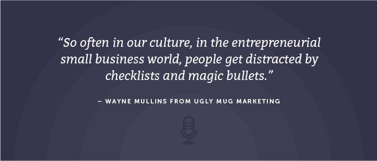 So often in our culture, in the entrepreneurial small business world, people get distracted by checklists and magic bullets. - Wayne Mullins from Ugly Mug Marketing