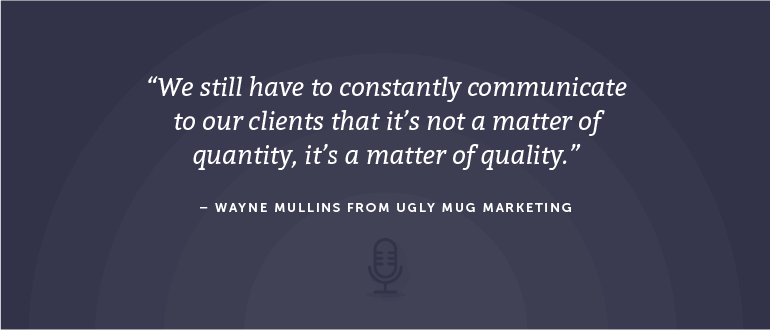 We still have to constantly communicate to our clients that it's not a matter of quantity, it's a matter of quality. - Wayne Mullins from Ugly Mug Marketing