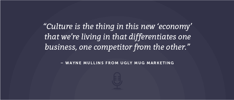 Culture is the thing in this new 'economy' that we're living in that differentiates one business, on competitor, from the other. - Wayne Mullins from Ugly Mug Marketing