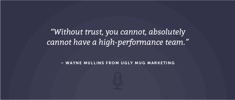 Without trust, you cannot, absolutely cannot have a high-performance team. - Wayne Mullins from Ugly Mug Marketing