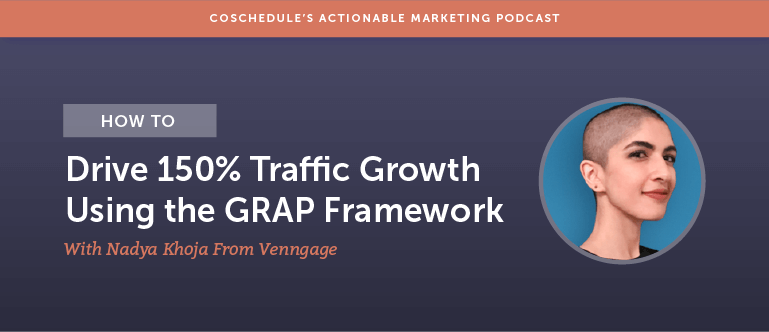 How to Drive 150% Traffic Growth Using the GRAP Framework With Nadya Khoja From Venngage [AMP 174]