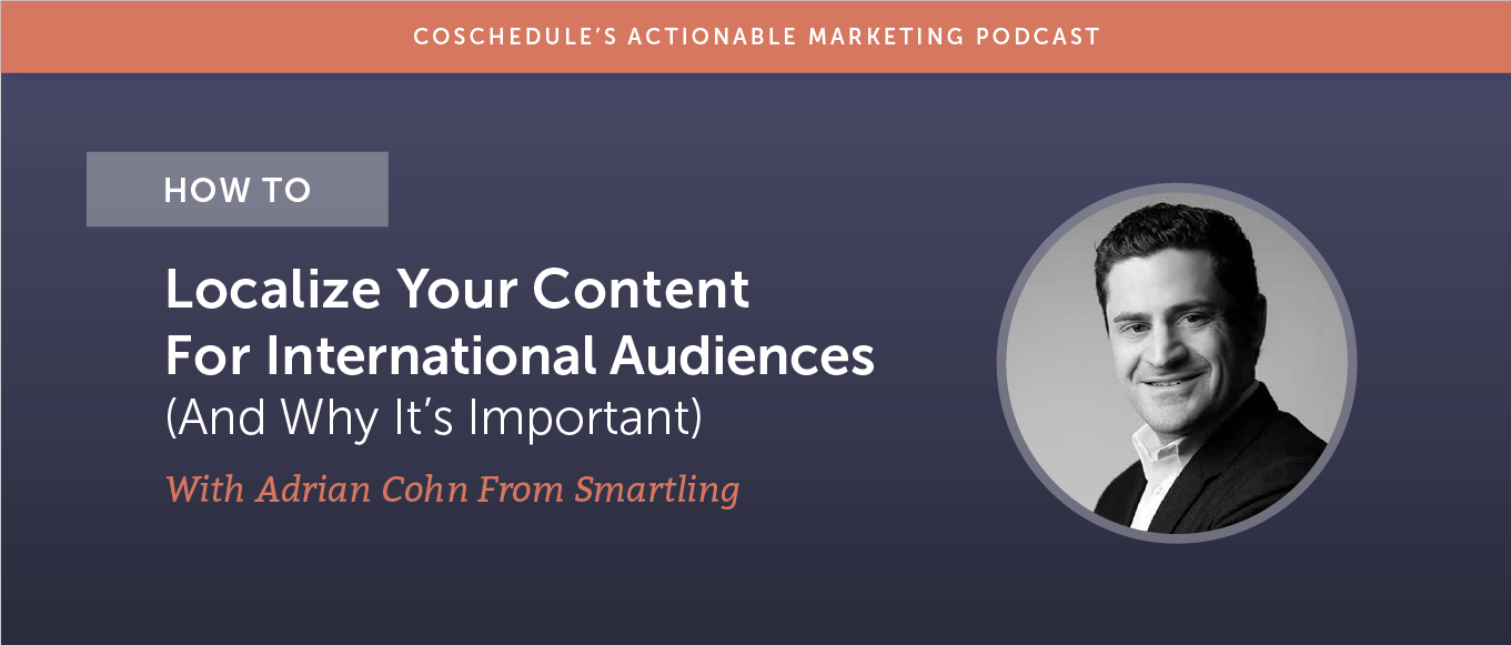 How to Localize Your Content For International Audiences (and Why It's Important) With Adrian Cohn From Smartling [AMP 181]