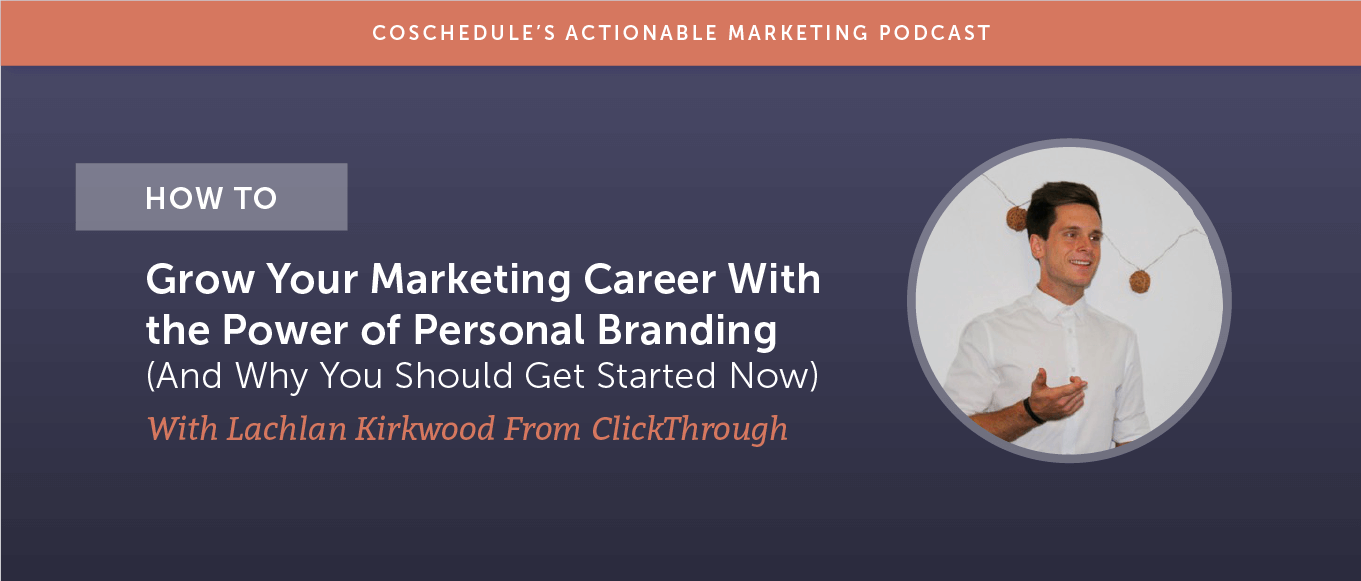 How to Grow Your Marketing Career With the Power of Personal Branding (And Why You Should Get Started Now) With Lachlan Kirkwood [AMP 186]